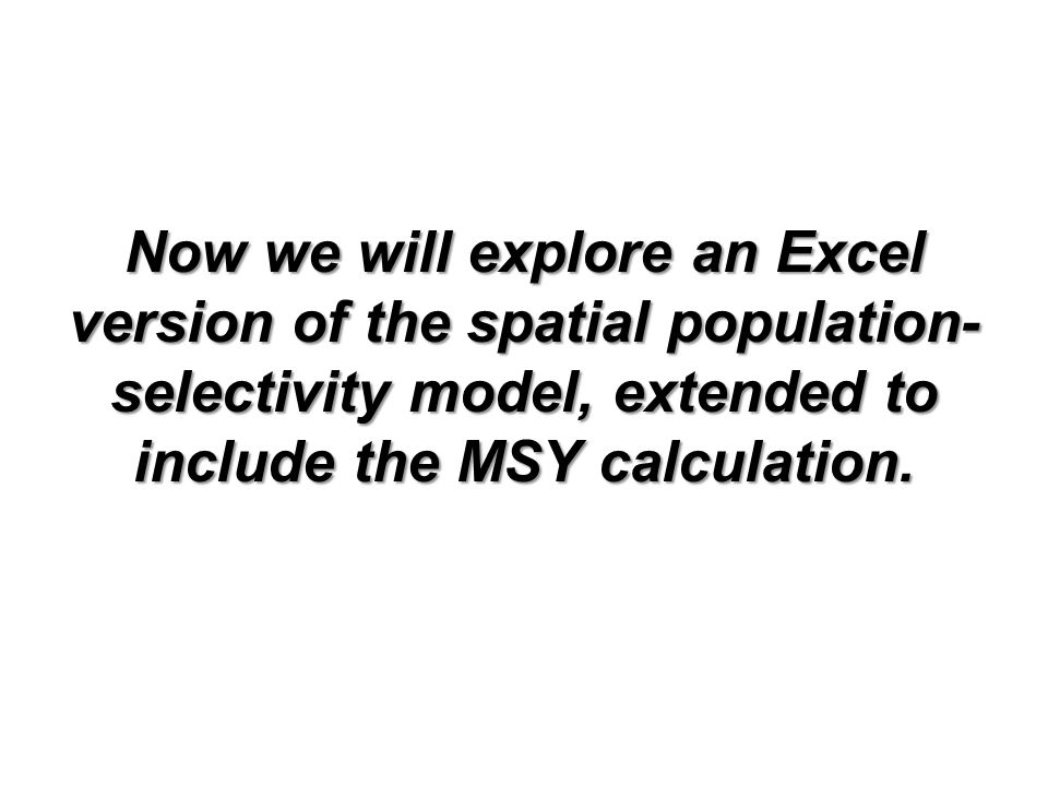 Now we will explore an Excel version of the spatial population- selectivity model, extended to include the MSY calculation.