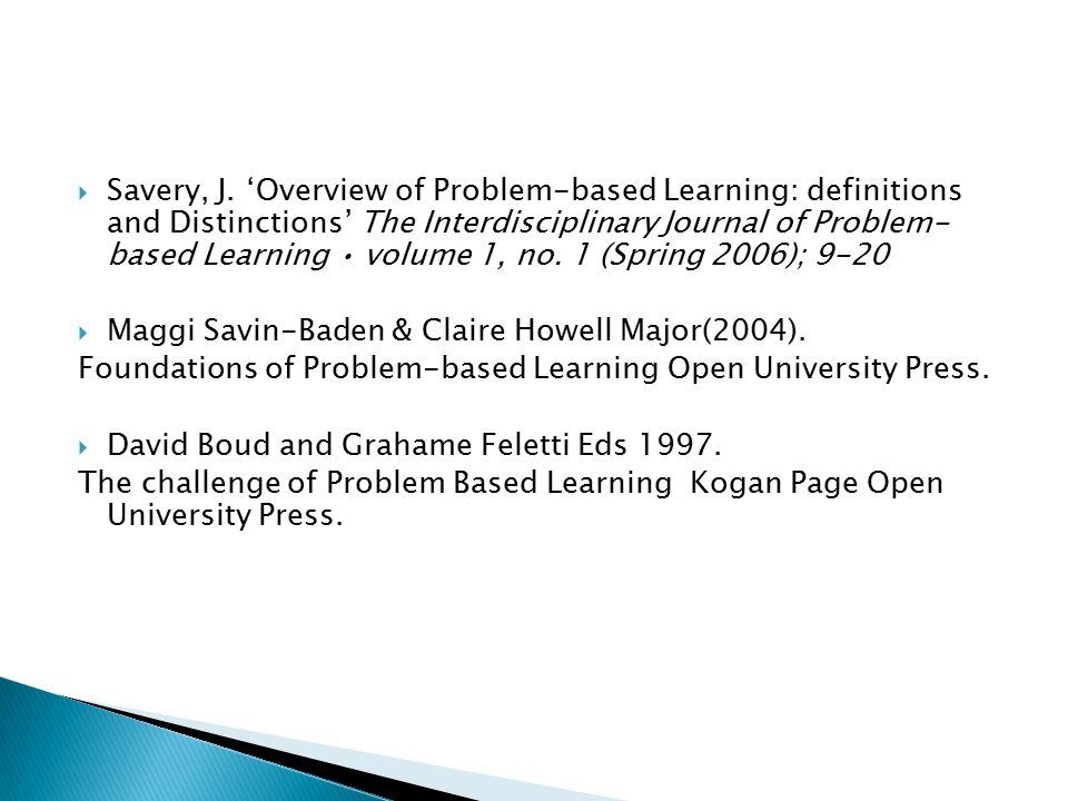 Savery, J. 'Overview of Problem-based Learning: definitions and Distinctions' The Interdisciplinary Journal of Problem- based Learning • volume 1, no. 1 (Spring 2006); 9-20