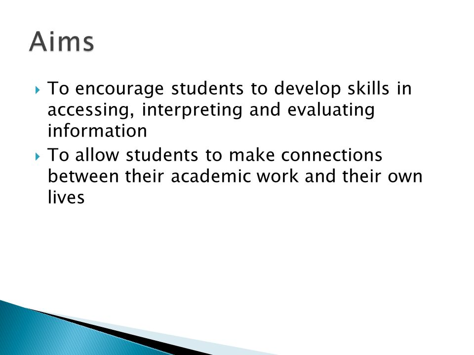 Aims To encourage students to develop skills in accessing, interpreting and evaluating information.