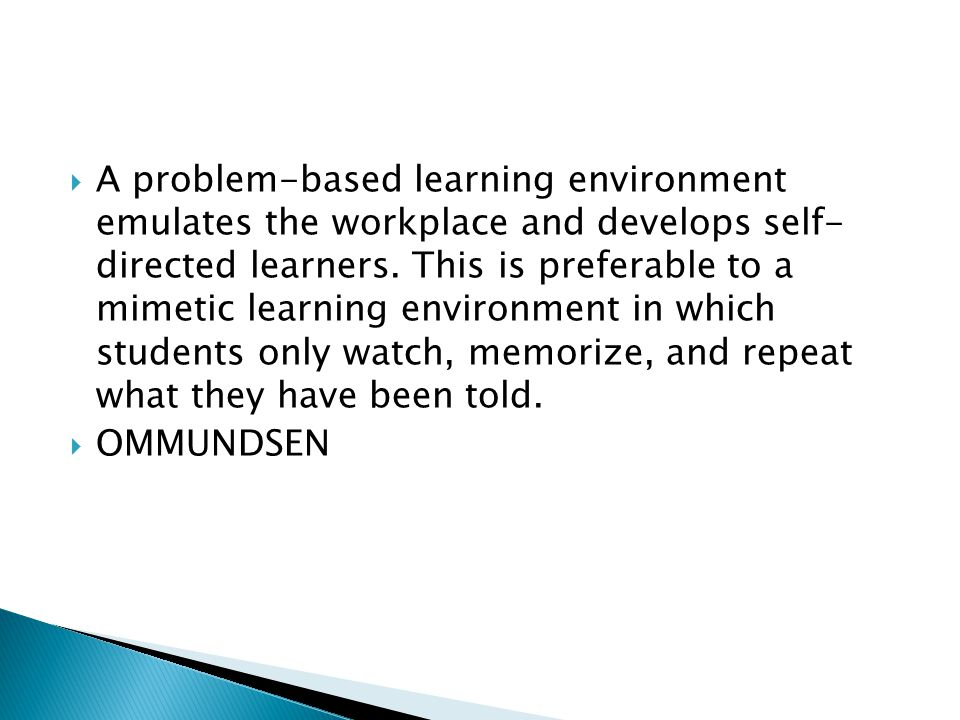 A problem-based learning environment emulates the workplace and develops self- directed learners. This is preferable to a mimetic learning environment in which students only watch, memorize, and repeat what they have been told.