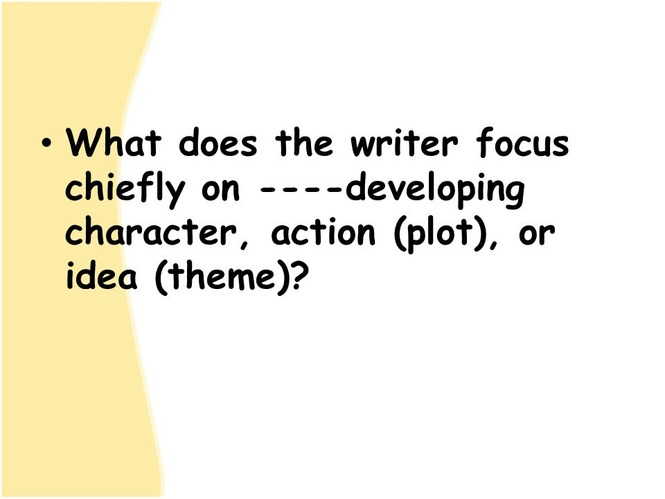 What does the writer focus chiefly on ----developing character, action (plot), or idea (theme)