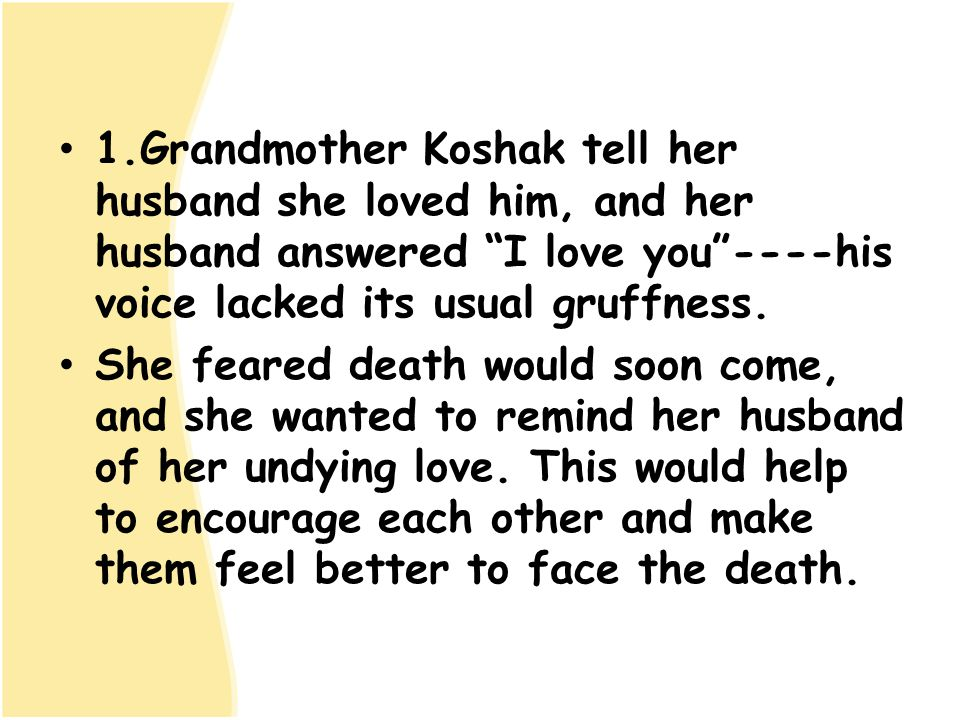 1.Grandmother Koshak tell her husband she loved him, and her husband answered I love you ----his voice lacked its usual gruffness.