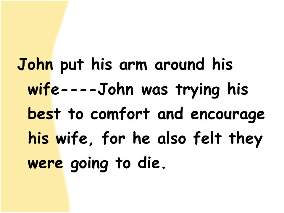 John put his arm around his wife----John was trying his best to comfort and encourage his wife, for he also felt they were going to die.