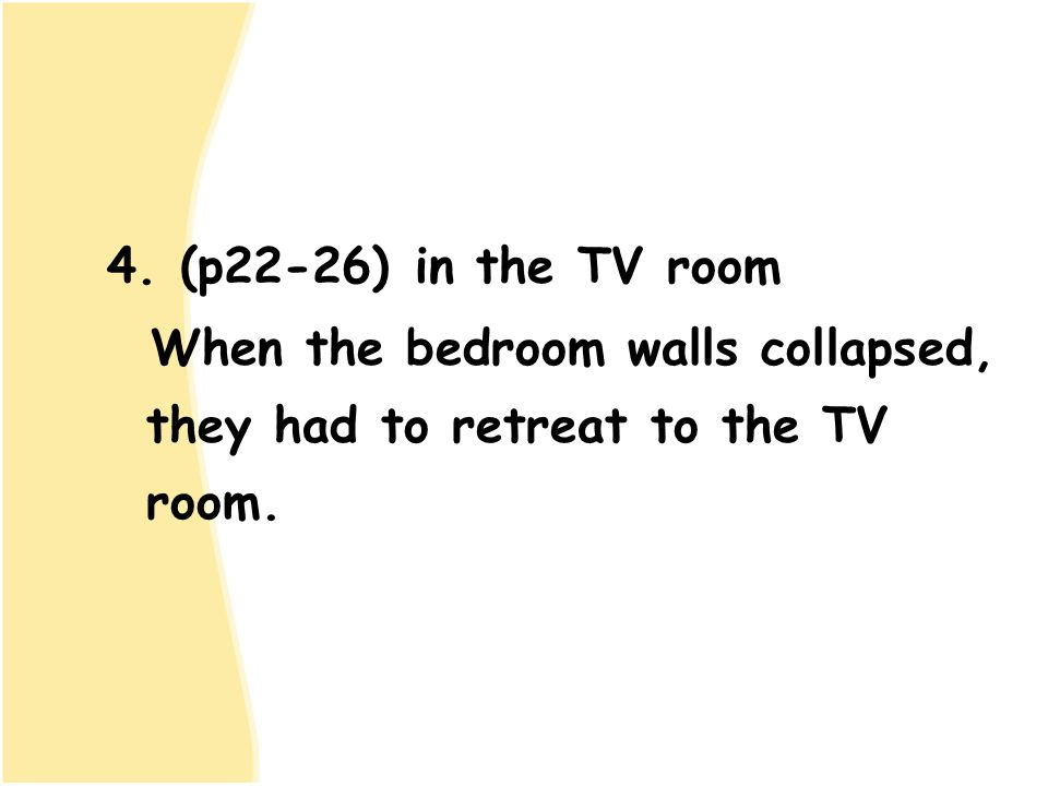 4. (p22-26) in the TV room When the bedroom walls collapsed, they had to retreat to the TV room.