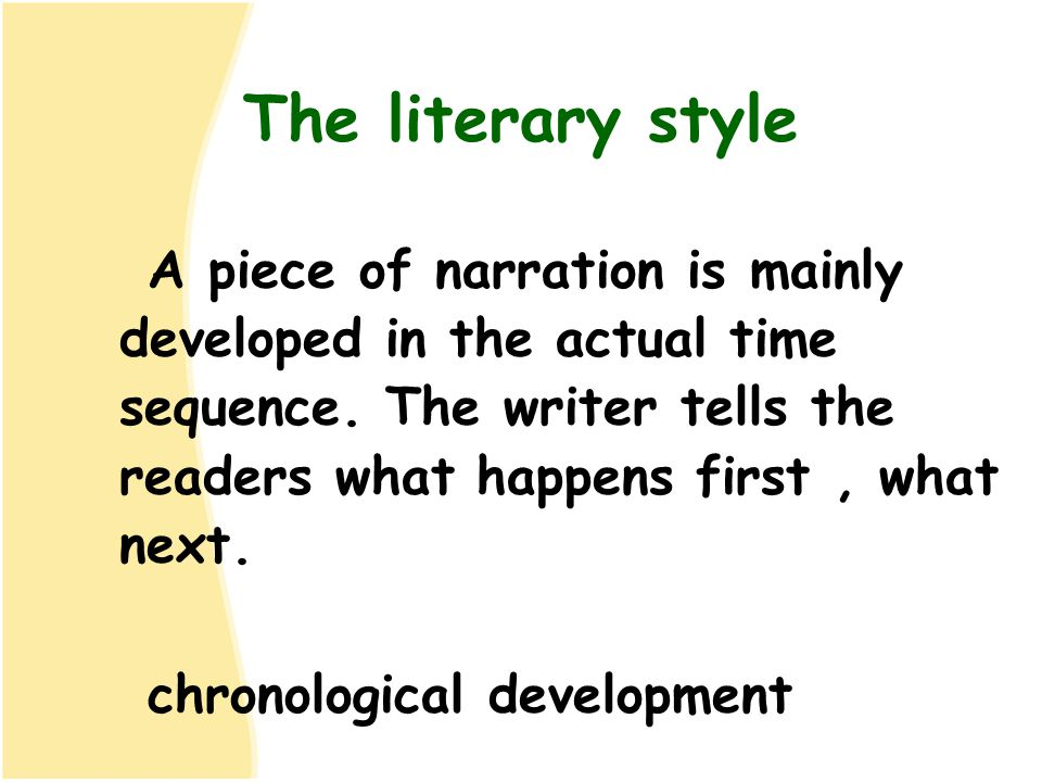 The literary style A piece of narration is mainly developed in the actual time sequence. The writer tells the readers what happens first , what next.