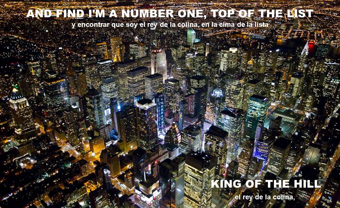 AND FIND I M A NUMBER ONE, TOP OF THE LIST KING OF THE HILL