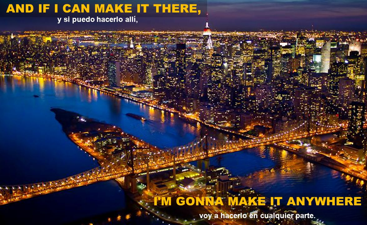 AND IF I CAN MAKE IT THERE, I M GONNA MAKE IT ANYWHERE