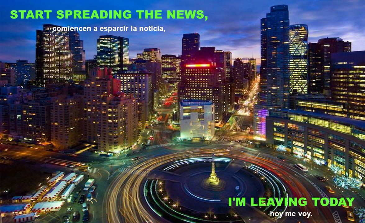 START SPREADING THE NEWS, comiencen a esparcir la noticia,