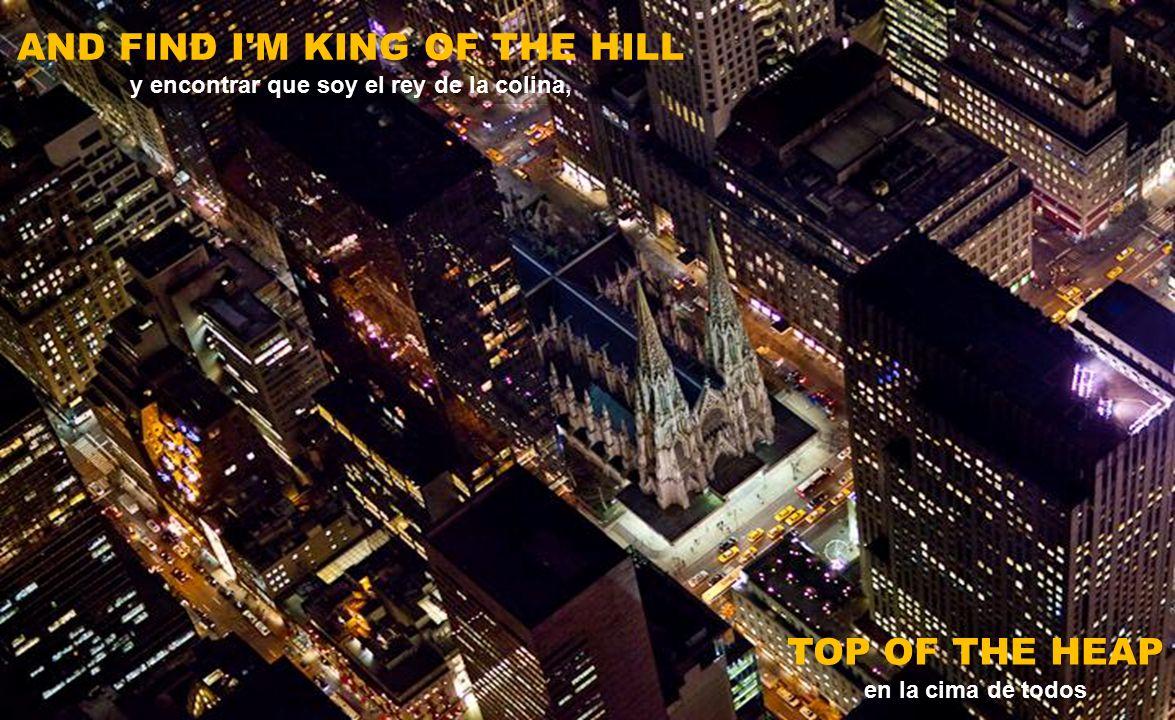 AND FIND I M KING OF THE HILL y encontrar que soy el rey de la colina,