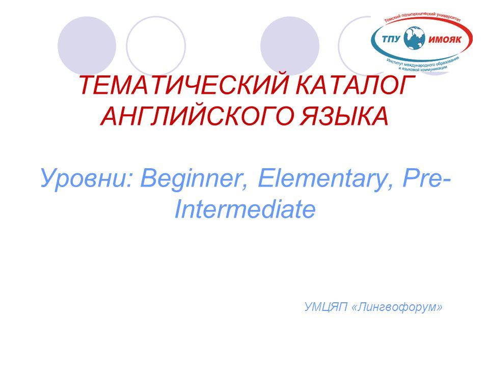 ТЕМАТИЧЕСКИЙ КАТАЛОГ АНГЛИЙСКОГО ЯЗЫКА Уровни: Beginner, Elementary, Pre-Intermediate УМЦЯП «Лингвофорум»