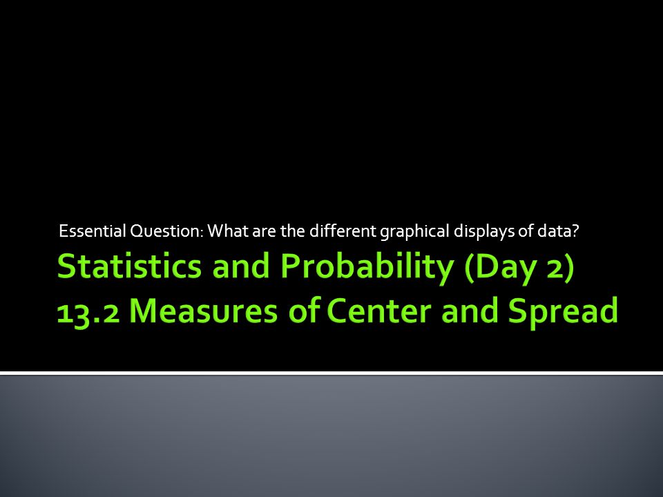 Statistics and Probability (Day 2) 13.2 Measures of Center and Spread