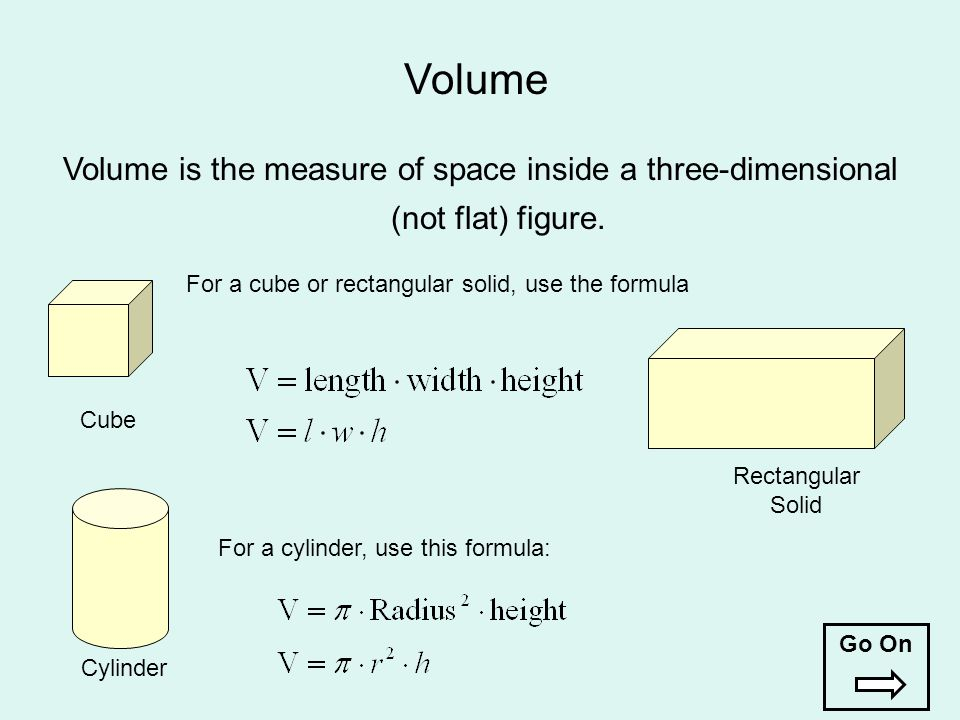 Volume Volume is the measure of space inside a three-dimensional (not flat) figure. For a cube or rectangular solid, use the formula.