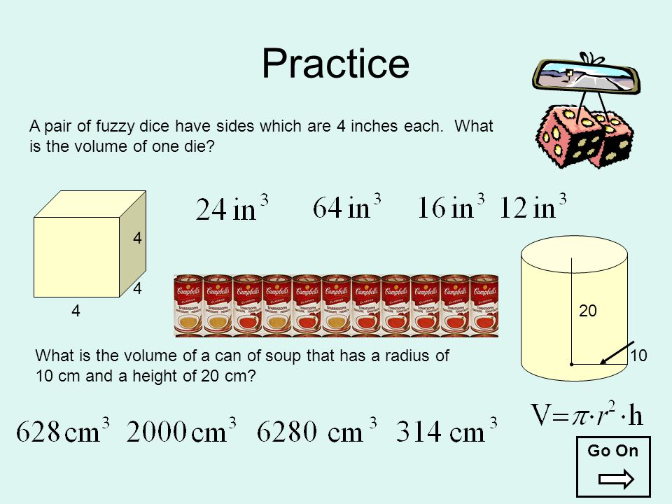 Practice A pair of fuzzy dice have sides which are 4 inches each. What is the volume of one die 4.