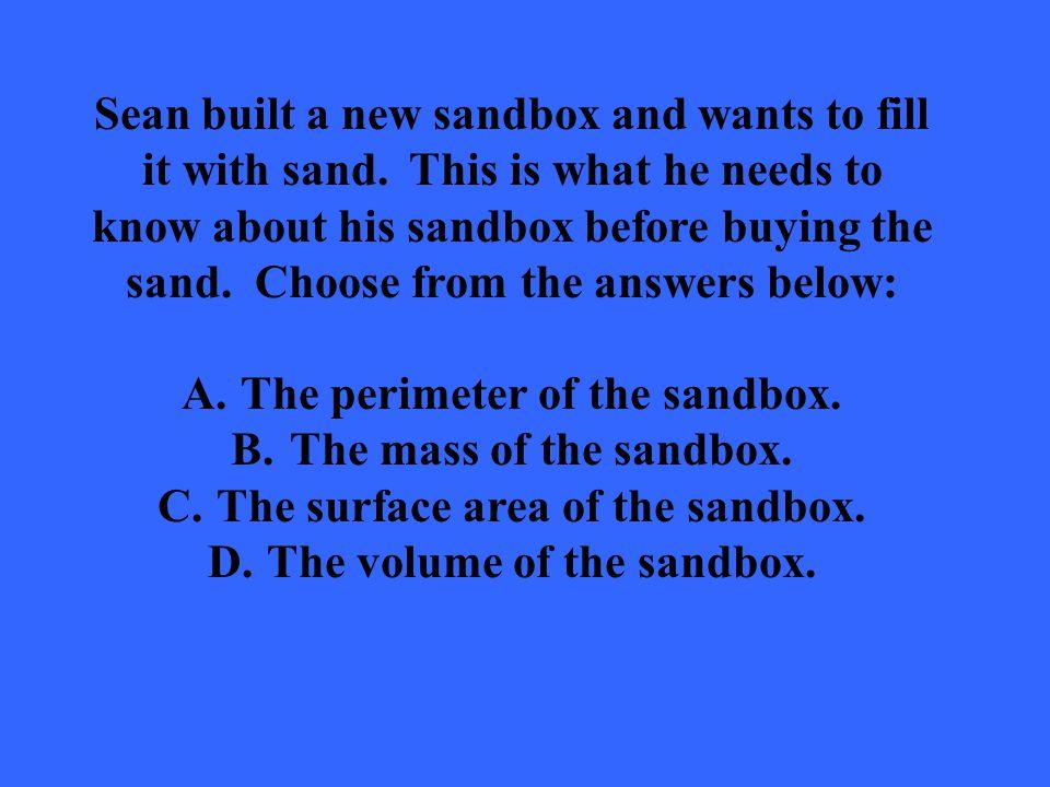 The perimeter of the sandbox. The mass of the sandbox.