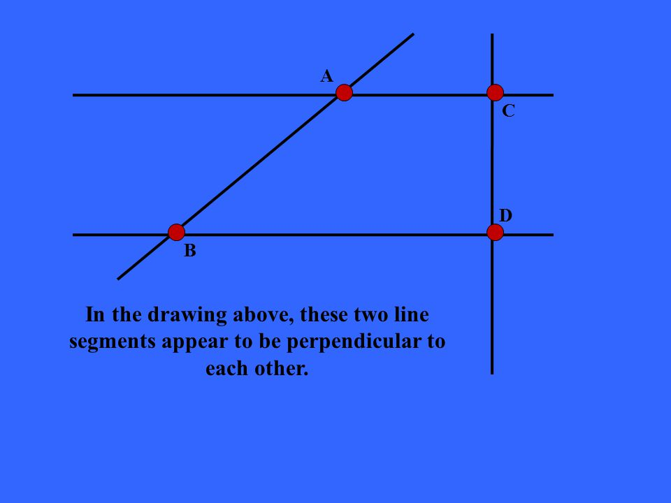 A C D B In the drawing above, these two line segments appear to be perpendicular to each other.