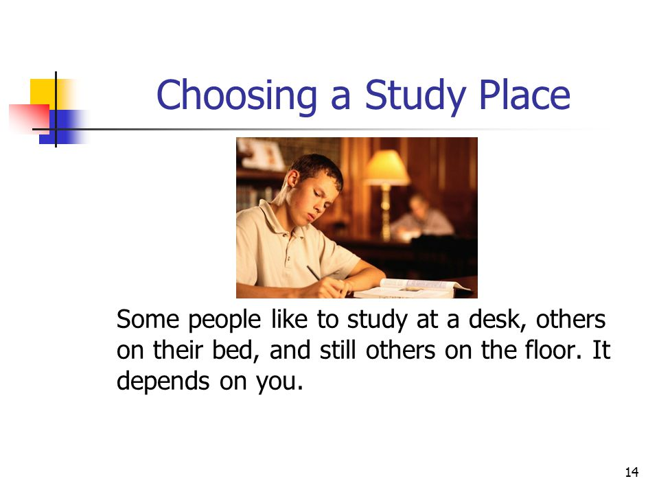 Choosing a Study Place Some people like to study at a desk, others on their bed, and still others on the floor.