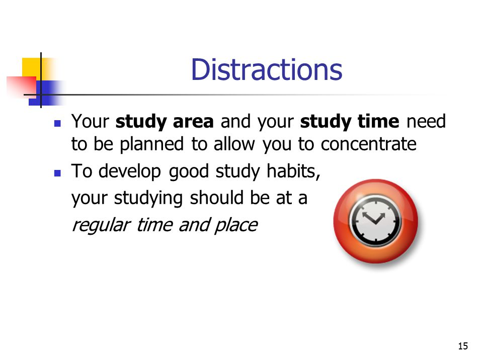 Distractions Your study area and your study time need to be planned to allow you to concentrate. To develop good study habits,