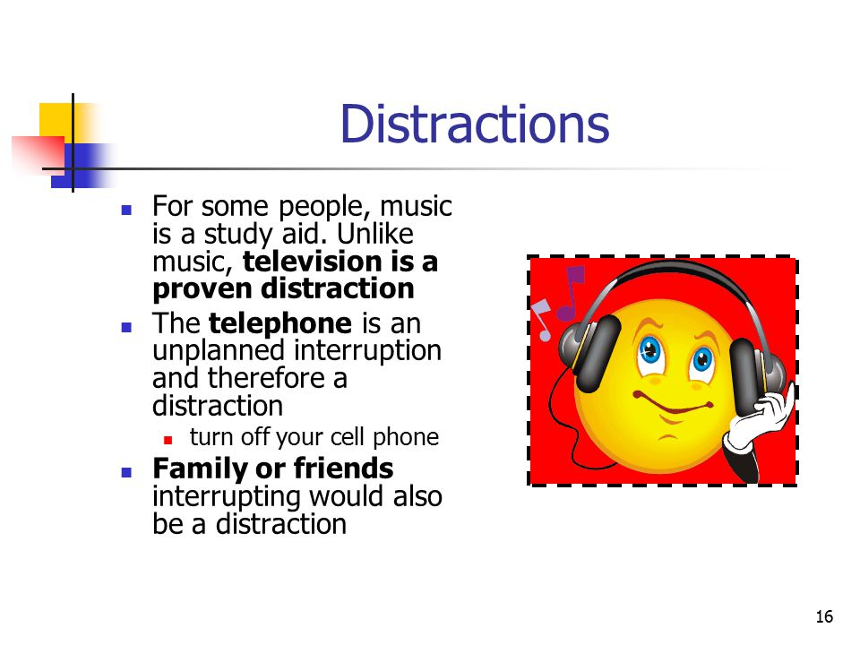 Distractions For some people, music is a study aid. Unlike music, television is a proven distraction.