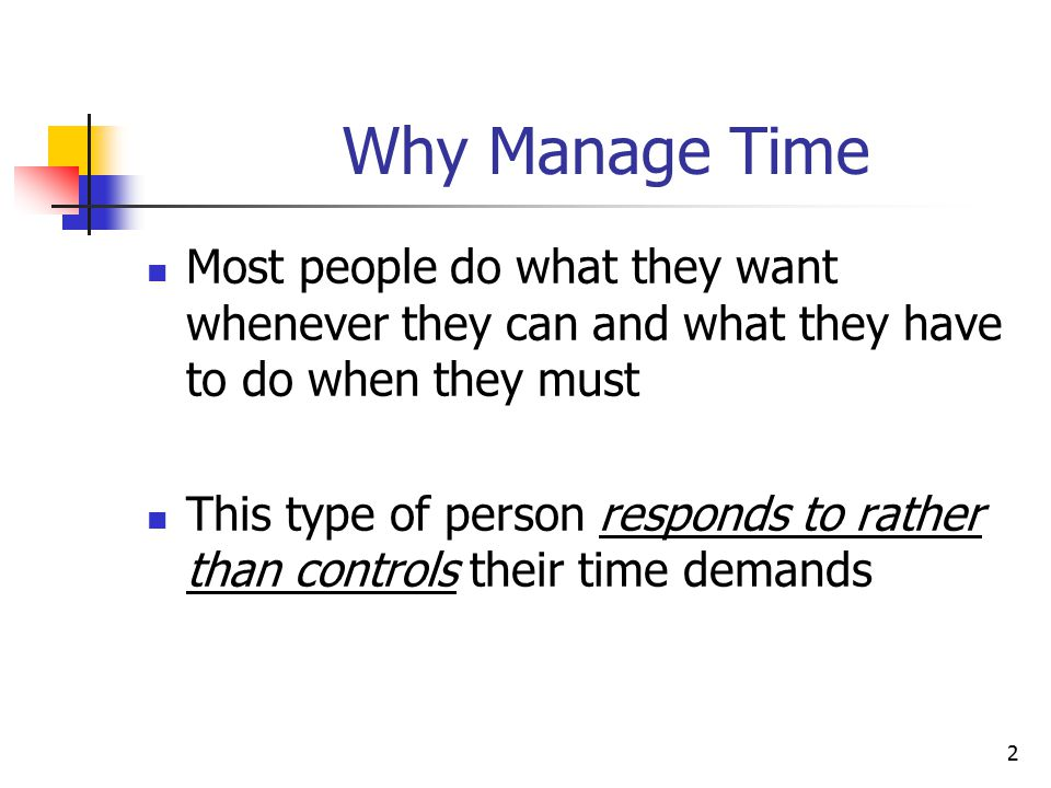 Why Manage Time Most people do what they want whenever they can and what they have to do when they must.