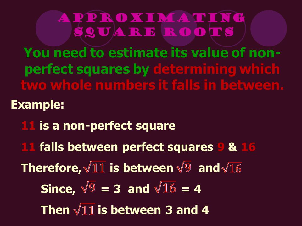 Approximating Square Roots. You need to estimate its value of non-perfect squares by determining which two whole numbers it falls in between.