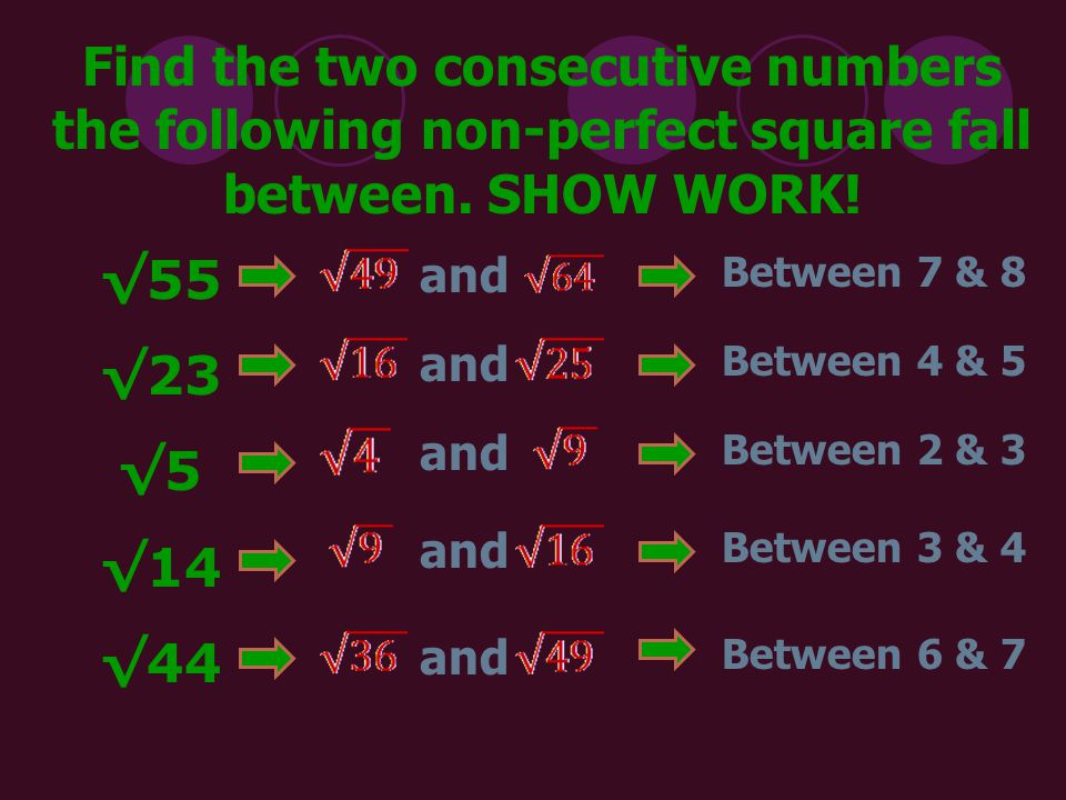 Find the two consecutive numbers the following non-perfect square fall between. SHOW WORK!