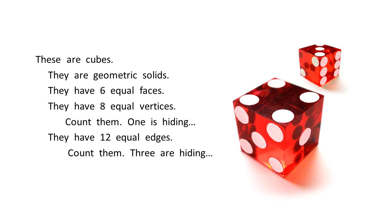 These are cubes. They are geometric solids. They have 6 equal faces