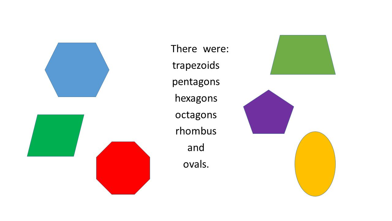 There were: trapezoids pentagons hexagons octagons rhombus and ovals.