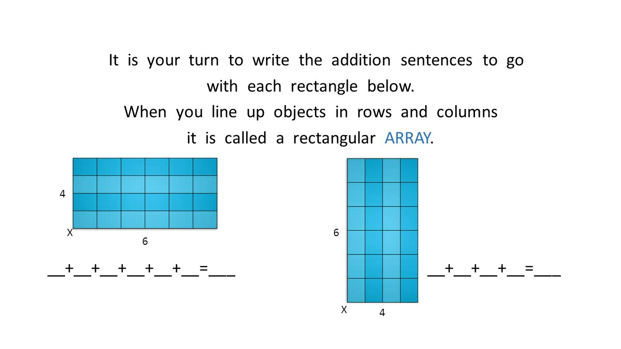 It is your turn to write the addition sentences to go with each rectangle below. When you line up objects in rows and columns it is called a rectangular ARRAY. __+__+__+__+__+__=___ __+__+__+__=___