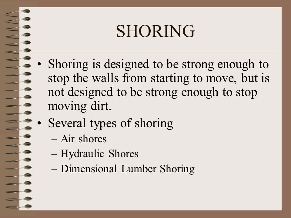 SHORING Shoring is designed to be strong enough to stop the walls from starting to move, but is not designed to be strong enough to stop moving dirt.