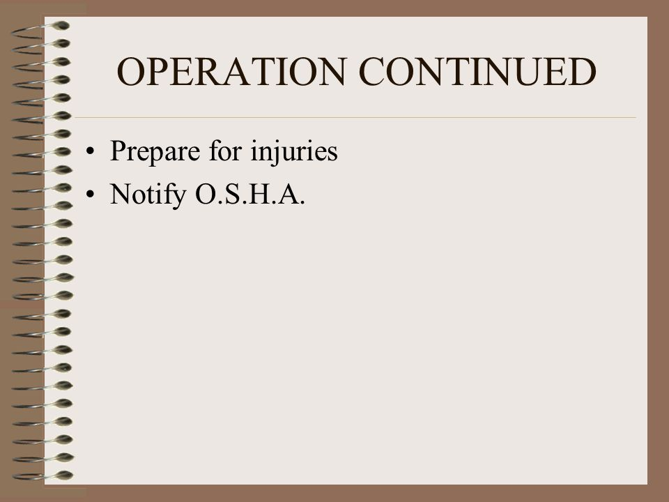 OPERATION CONTINUED Prepare for injuries Notify O.S.H.A.
