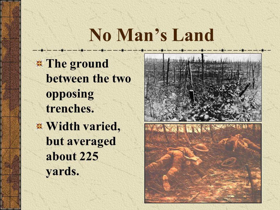 No Man's Land The ground between the two opposing trenches.