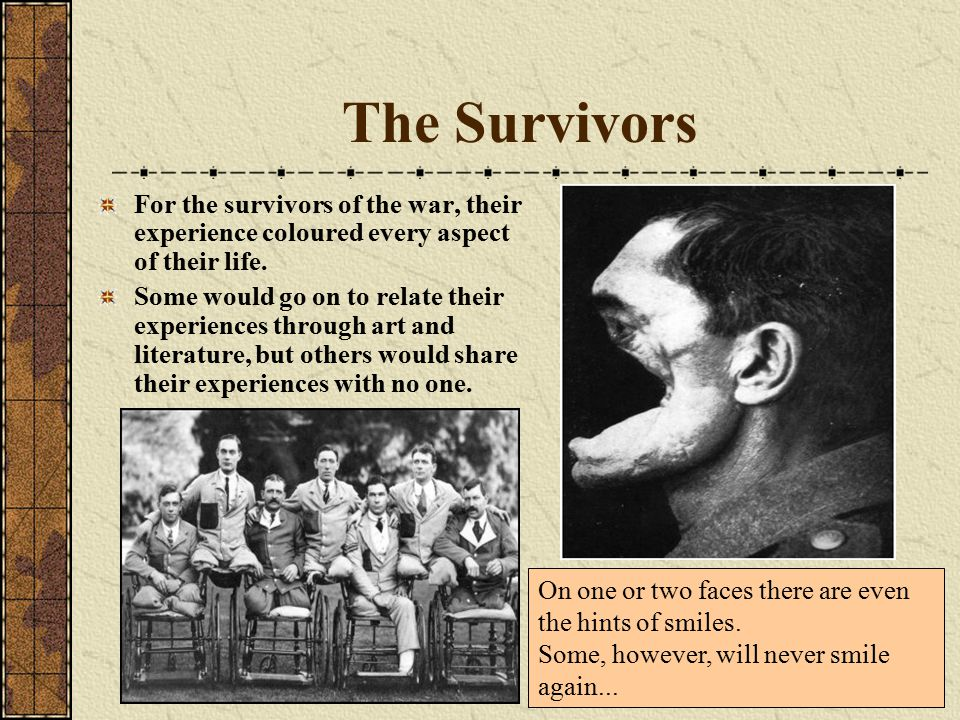 The Survivors For the survivors of the war, their experience coloured every aspect of their life.