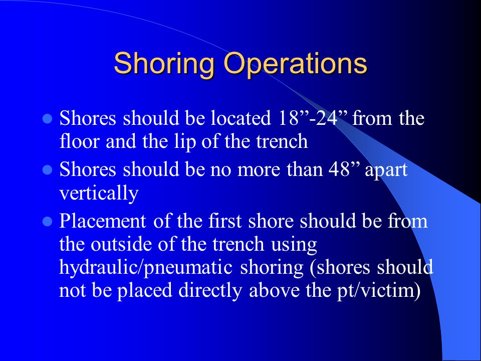 Shoring Operations Shores should be located 18 -24 from the floor and the lip of the trench. Shores should be no more than 48 apart vertically.