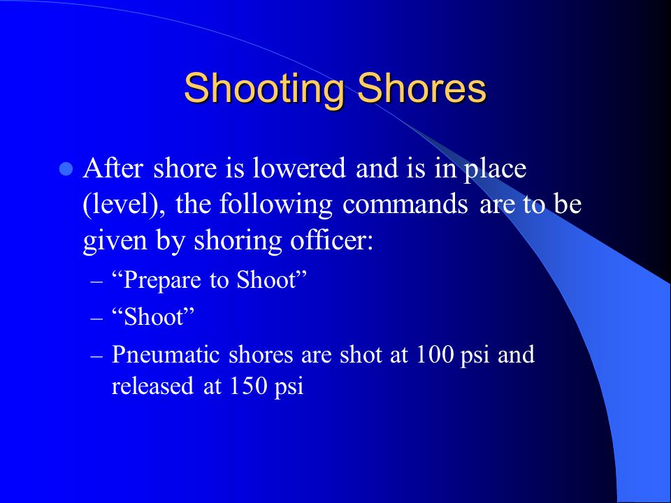 Shooting Shores After shore is lowered and is in place (level), the following commands are to be given by shoring officer: