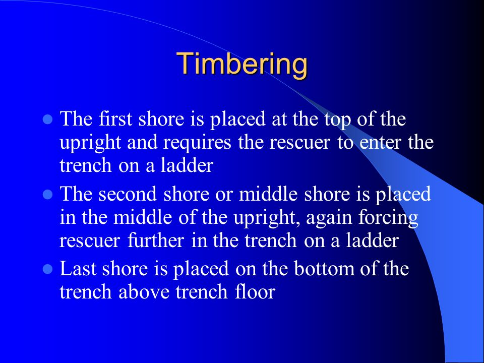 Timbering The first shore is placed at the top of the upright and requires the rescuer to enter the trench on a ladder.