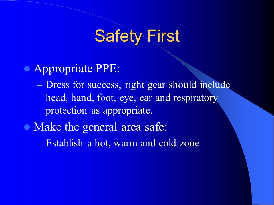 Safety First Appropriate PPE: Make the general area safe: