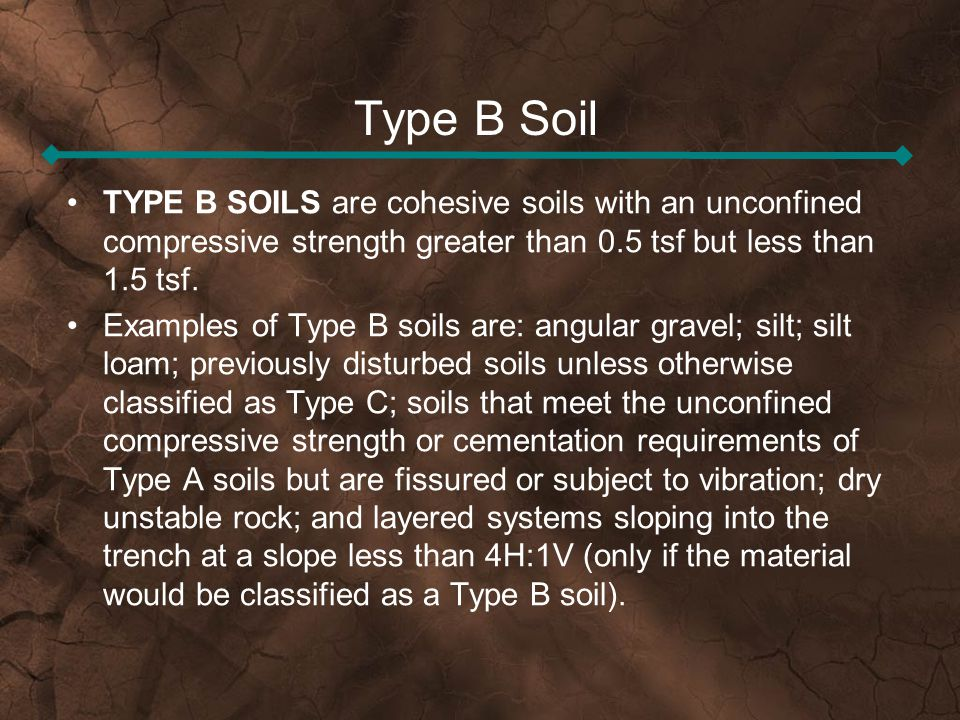 Type B Soil TYPE B SOILS are cohesive soils with an unconfined compressive strength greater than 0.5 tsf but less than 1.5 tsf.