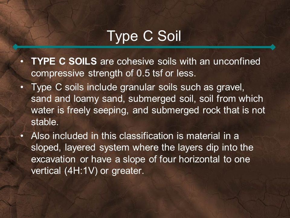 Type C Soil TYPE C SOILS are cohesive soils with an unconfined compressive strength of 0.5 tsf or less.