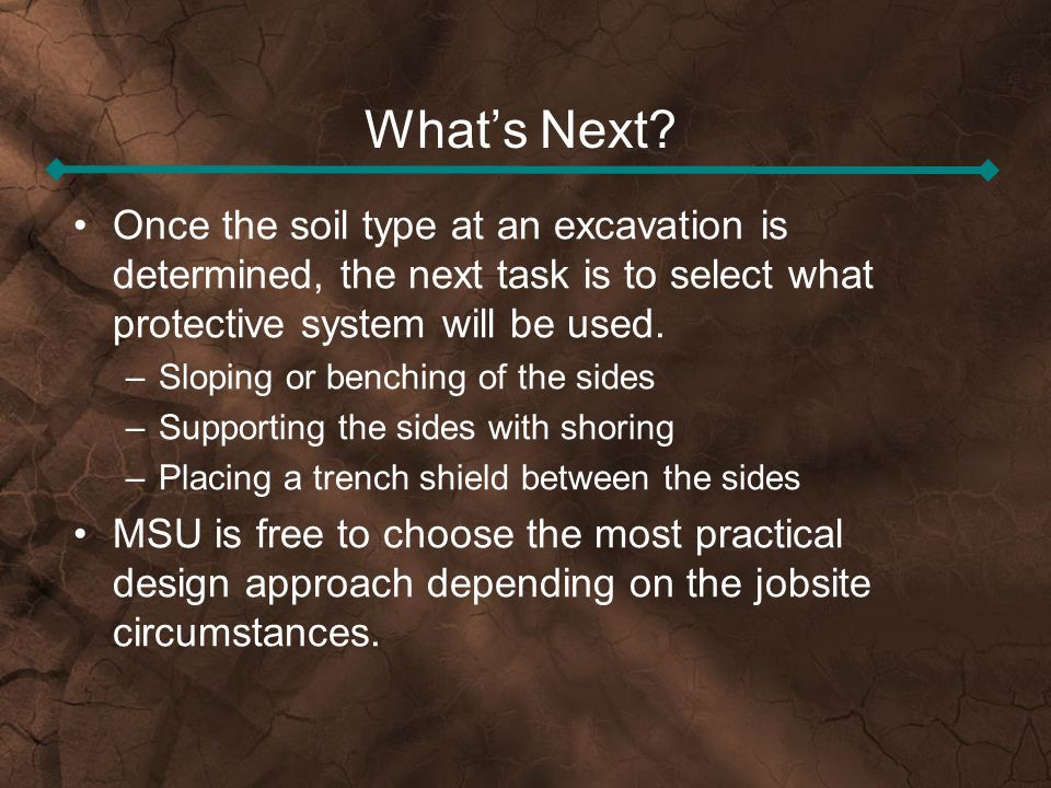 What's Next Once the soil type at an excavation is determined, the next task is to select what protective system will be used.