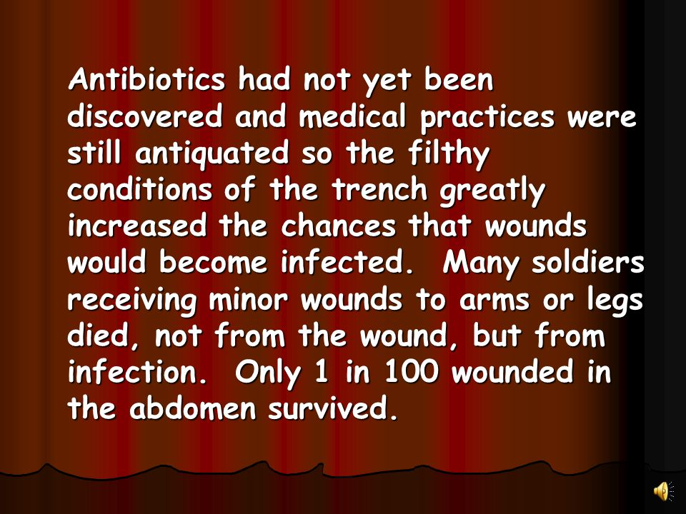 Antibiotics had not yet been discovered and medical practices were still antiquated so the filthy conditions of the trench greatly increased the chances that wounds would become infected.