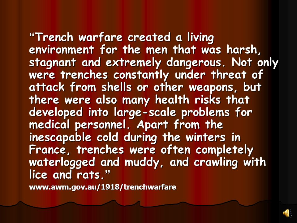 Trench warfare created a living environment for the men that was harsh, stagnant and extremely dangerous. Not only were trenches constantly under threat of attack from shells or other weapons, but there were also many health risks that developed into large-scale problems for medical personnel. Apart from the inescapable cold during the winters in France, trenches were often completely waterlogged and muddy, and crawling with lice and rats.