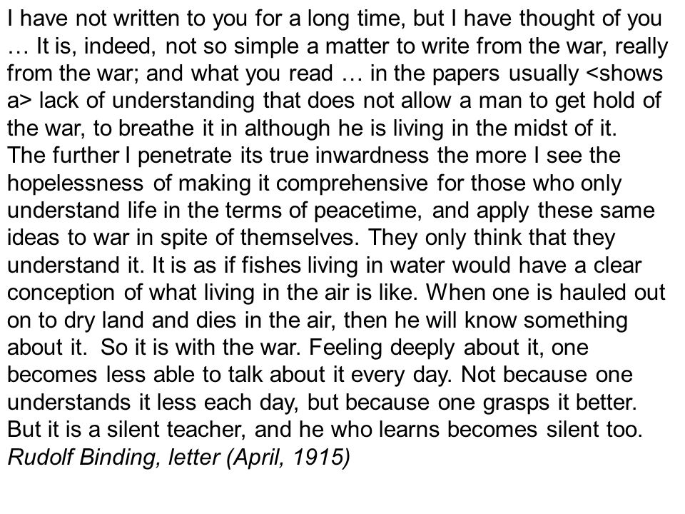 I have not written to you for a long time, but I have thought of you … It is, indeed, not so simple a matter to write from the war, really from the war; and what you read … in the papers usually <shows a> lack of understanding that does not allow a man to get hold of the war, to breathe it in although he is living in the midst of it.