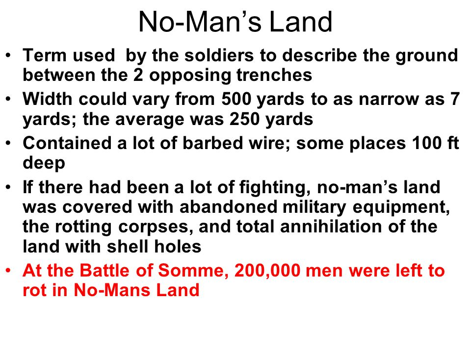 No-Man's Land Term used by the soldiers to describe the ground between the 2 opposing trenches.