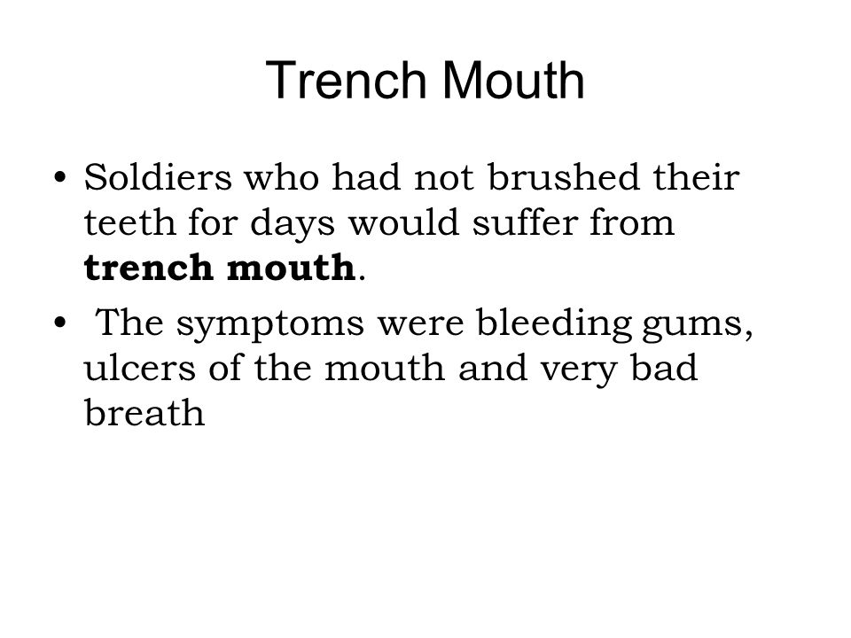 Trench Mouth Soldiers who had not brushed their teeth for days would suffer from trench mouth.