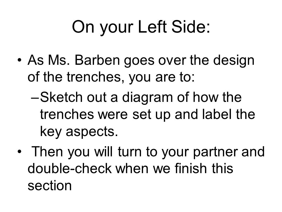 On your Left Side: As Ms. Barben goes over the design of the trenches, you are to:
