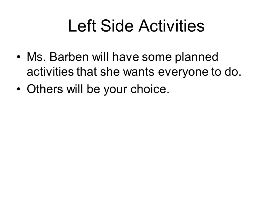 Left Side Activities Ms. Barben will have some planned activities that she wants everyone to do.