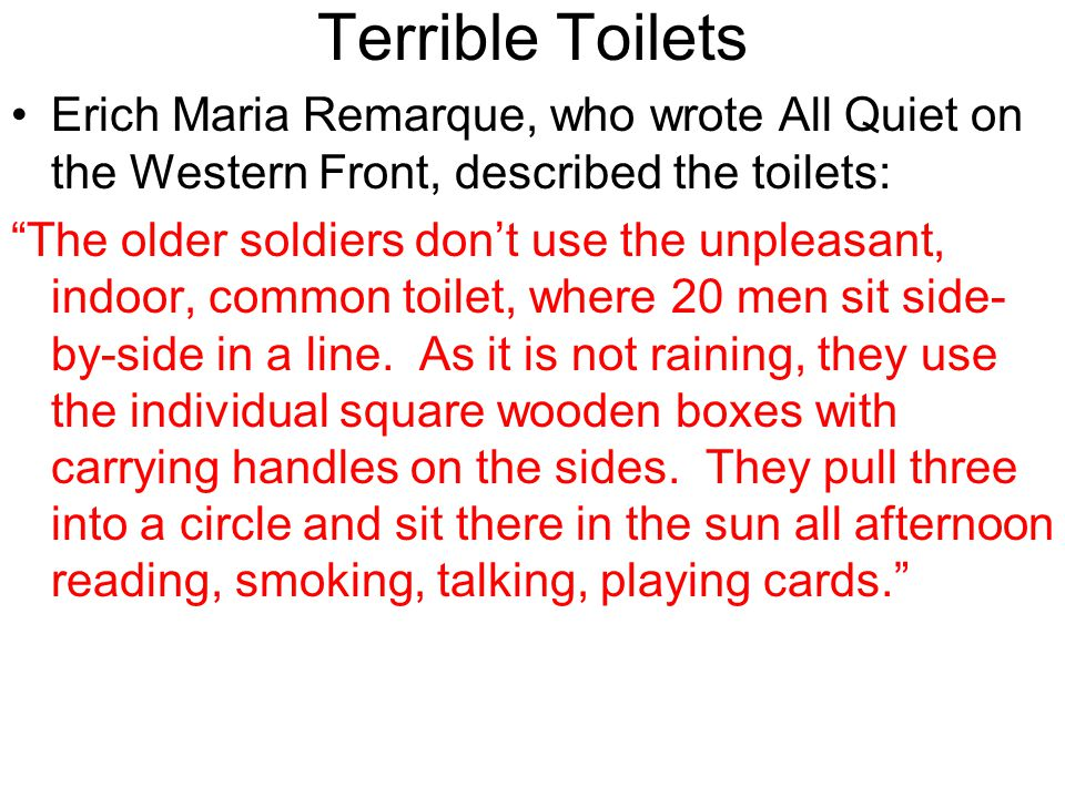 Terrible Toilets Erich Maria Remarque, who wrote All Quiet on the Western Front, described the toilets:
