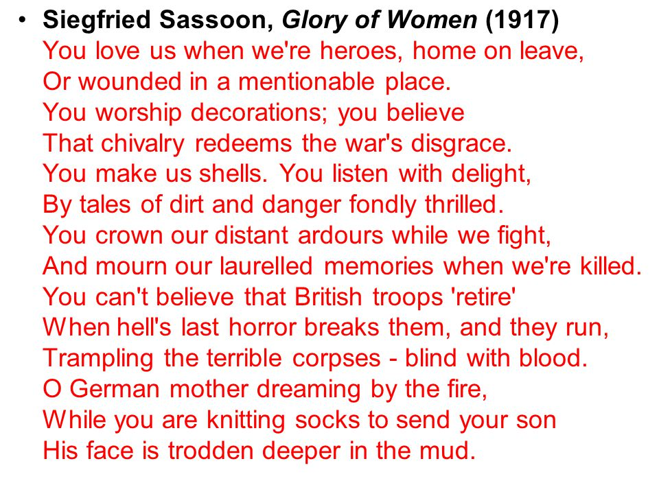 Siegfried Sassoon, Glory of Women (1917) You love us when we re heroes, home on leave, Or wounded in a mentionable place.