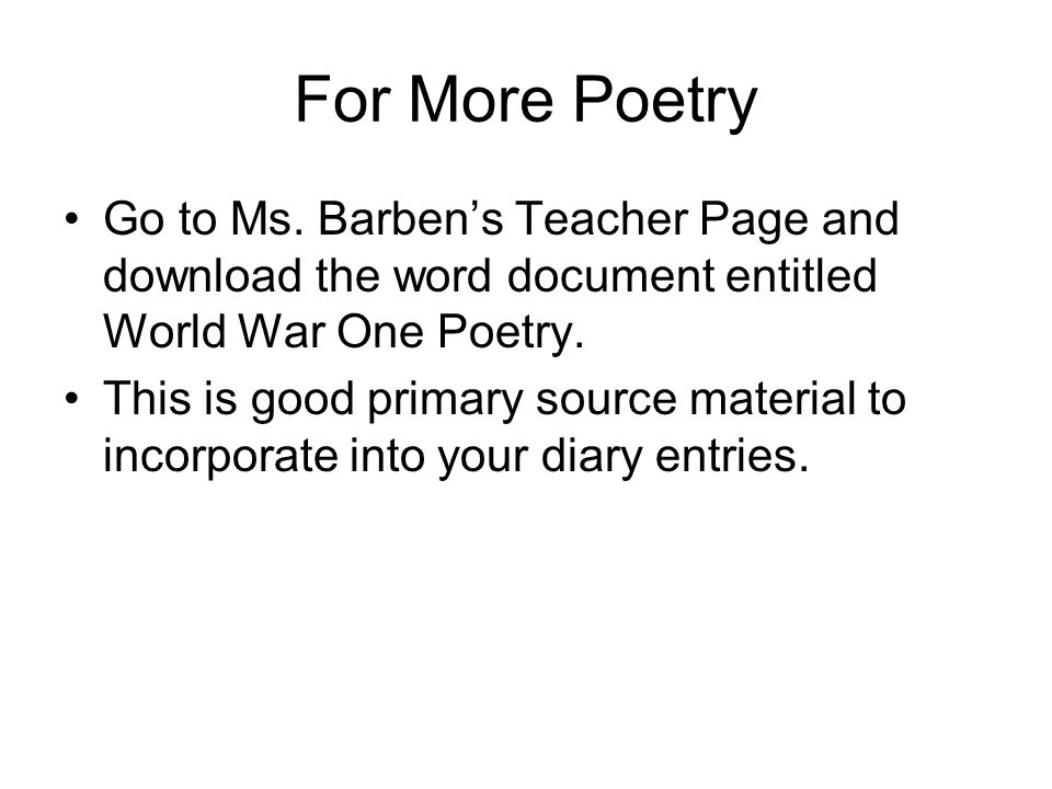 For More Poetry Go to Ms. Barben's Teacher Page and download the word document entitled World War One Poetry.