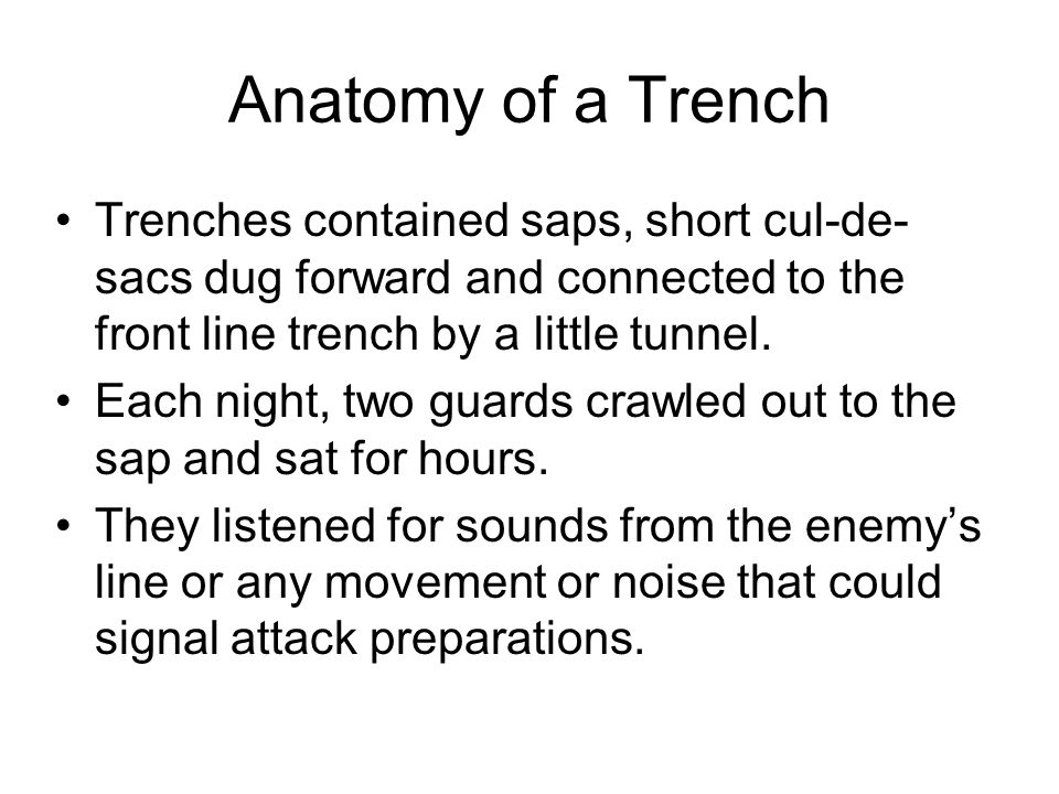 Anatomy of a Trench Trenches contained saps, short cul-de-sacs dug forward and connected to the front line trench by a little tunnel.